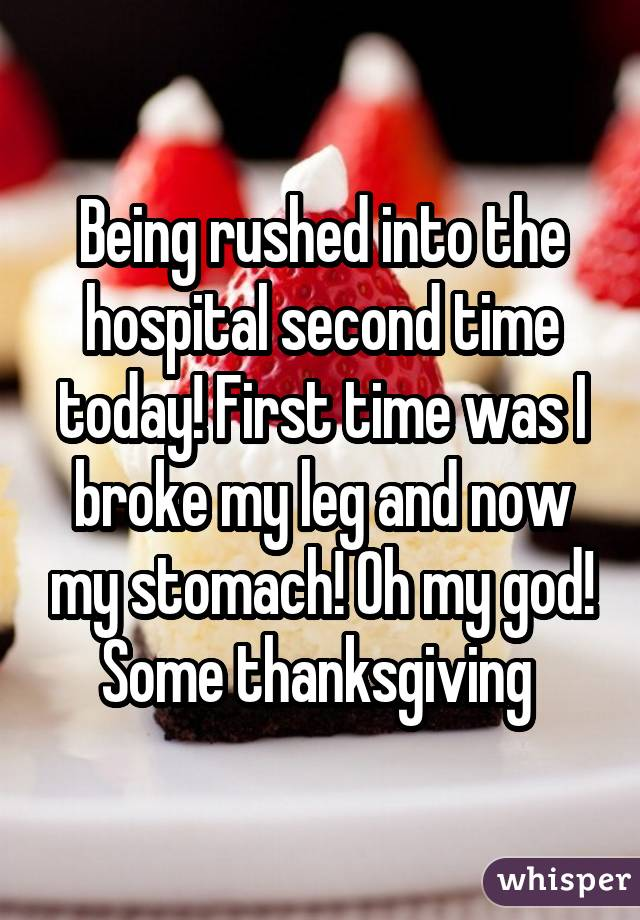 Being rushed into the hospital second time today! First time was I broke my leg and now my stomach! Oh my god! Some thanksgiving