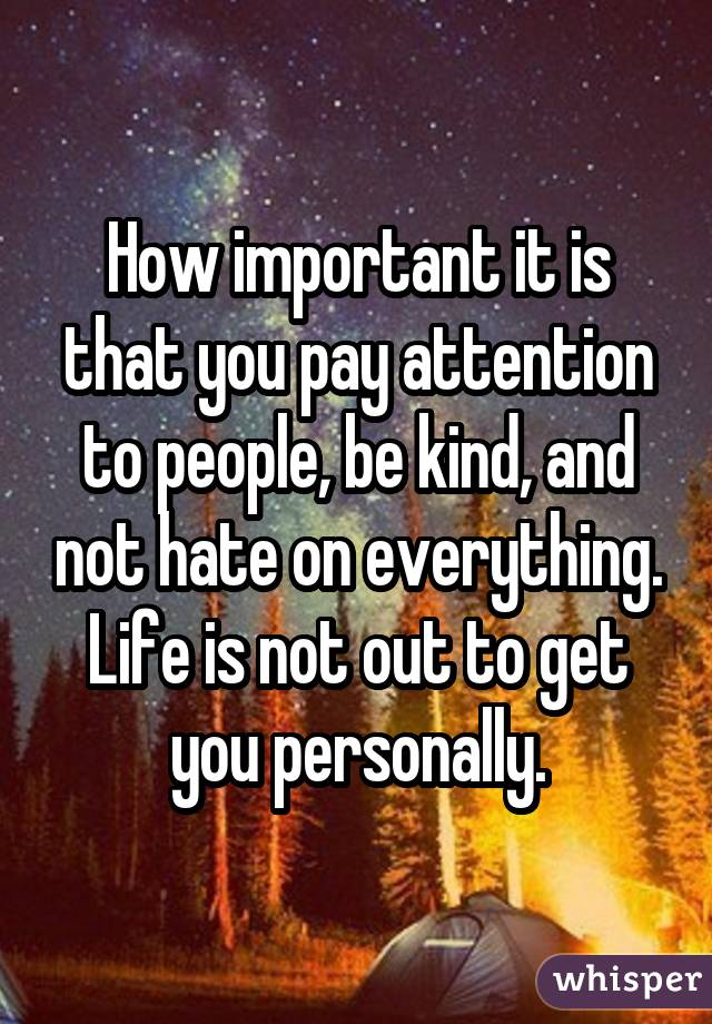 How important it is that you pay attention to people, be kind, and not hate on everything. Life is not out to get you personally.