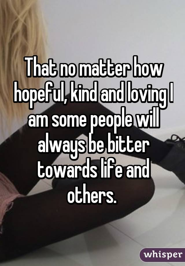 That no matter how hopeful, kind and loving I am some people will always be bitter towards life and others.