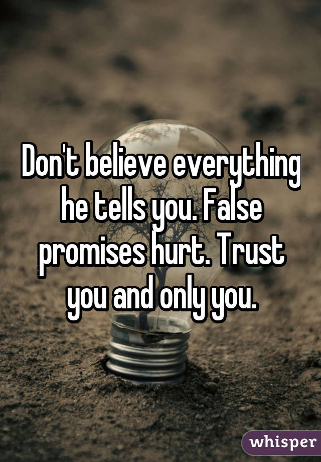 Don't believe everything he tells you. False promises hurt. Trust you and only you.