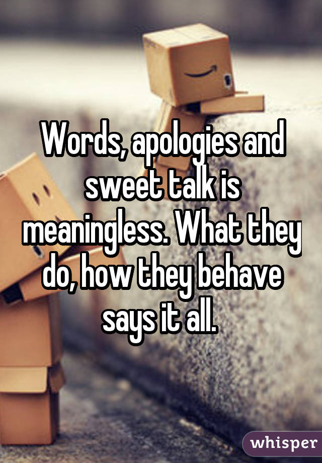 Words, apologies and sweet talk is meaningless. What they do, how they behave says it all.
