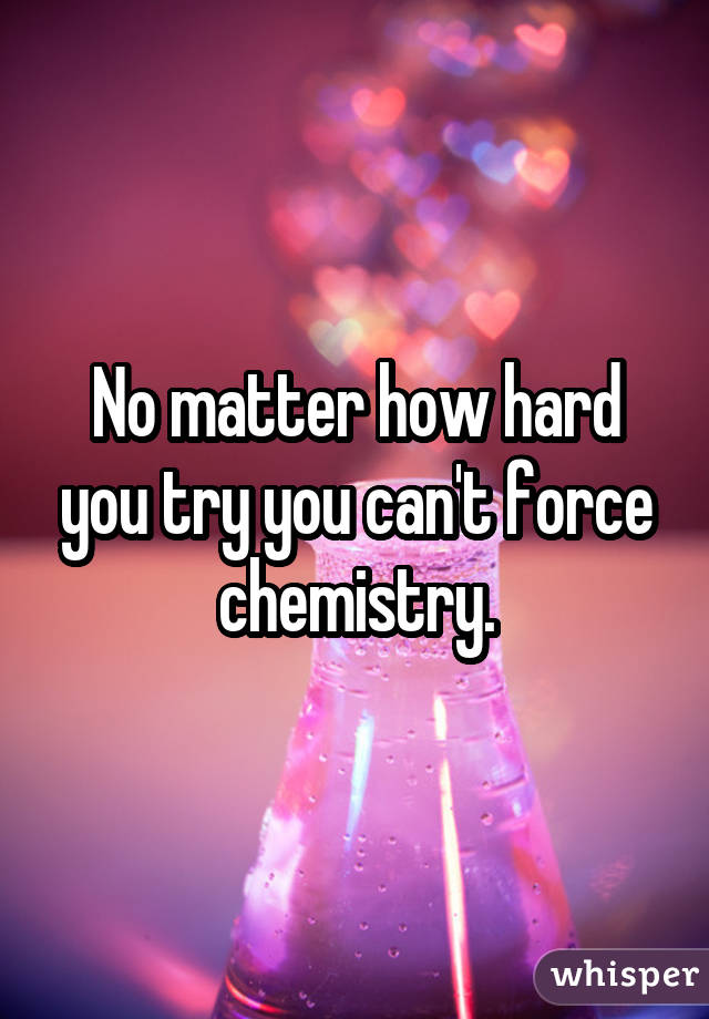 No matter how hard you try you can't force chemistry.
