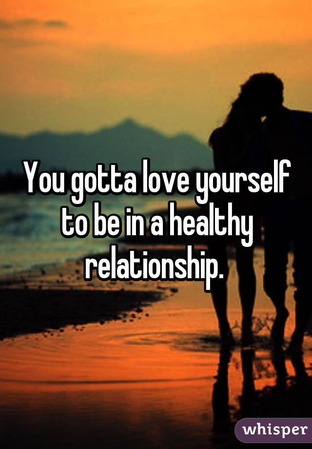 You gotta love yourself to be in a healthy relationship.