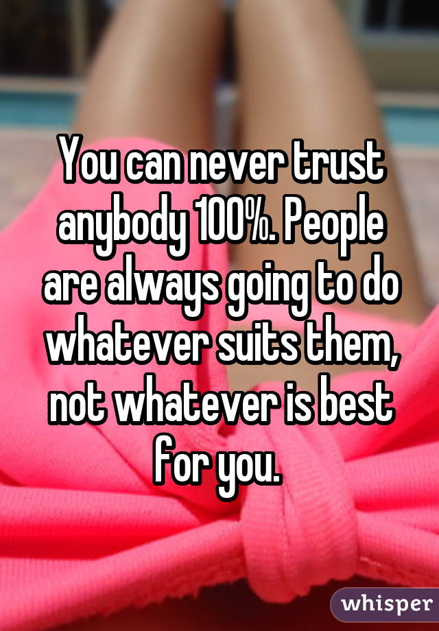 You can never trust anybody 100%. People are always going to do whatever suits them, not whatever is best for you.