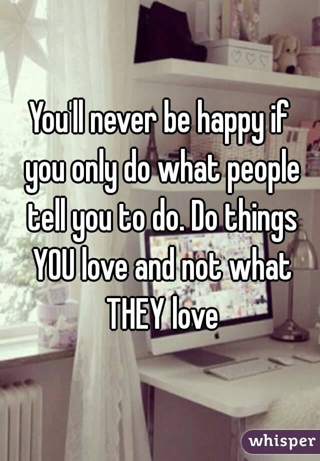 You'll never be happy if you only do what people tell you to do. Do things YOU love and not what THEY love