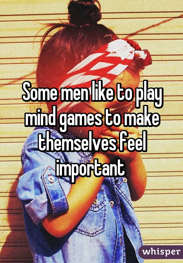 Some men like to play mind games to make themselves feel important