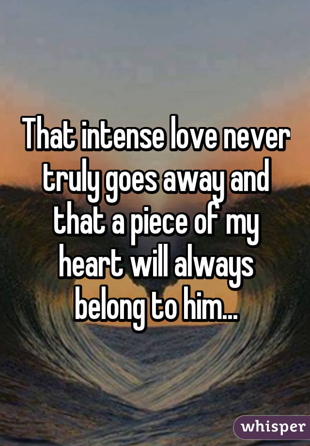 That intense love never truly goes away and that a piece of my heart will always belong to him...