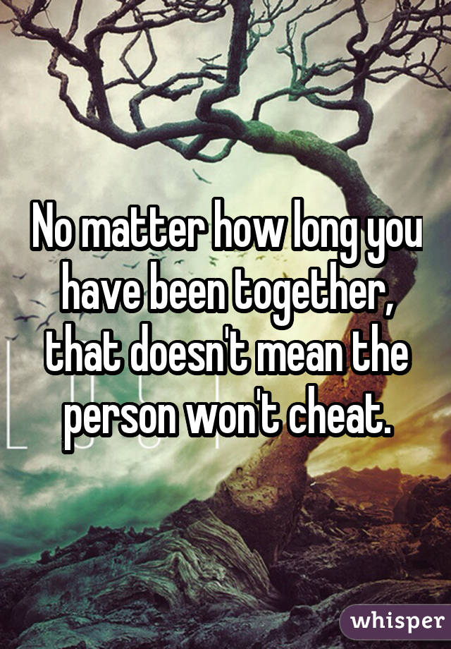 No matter how long you have been together, that doesn't mean the person won't cheat.