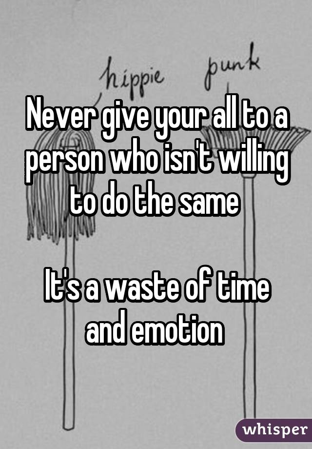 Never give your all to a person who isn't willing to do the same  It's a waste of time and emotion