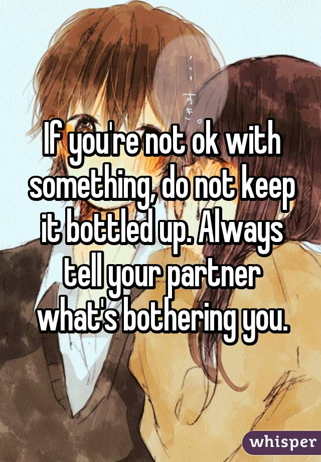 If you're not ok with something, do not keep it bottled up. Always tell your partner what's bothering you.