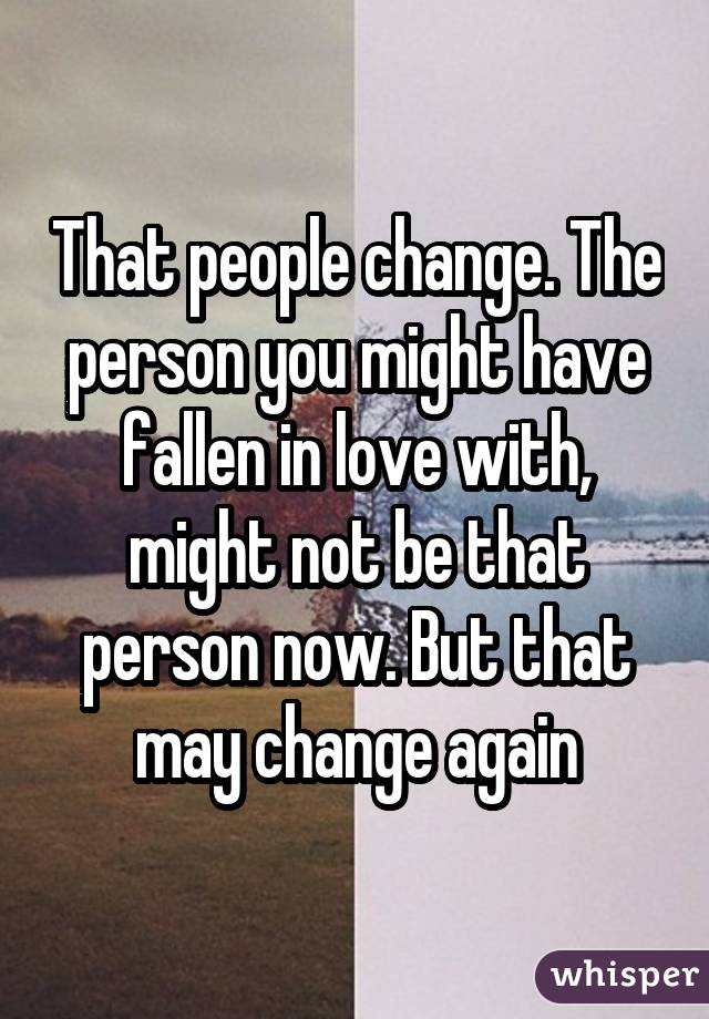 That people change. The person you might have fallen in love with, might not be that person now. But that may change again