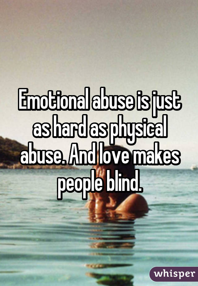 Emotional abuse is just as hard as physical abuse. And love makes people blind.