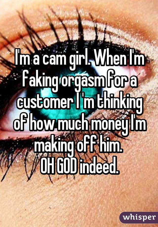 I'm a cam girl. When I'm faking orgasm for a customer I 'm thinking of how much money I'm making off him. OH GOD indeed.