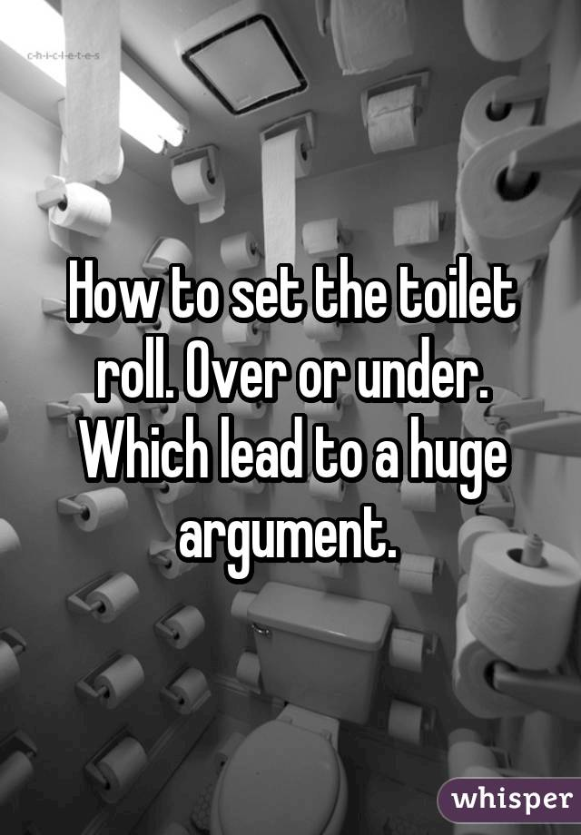 How to set the toilet roll. Over or under. Which lead to a huge argument.