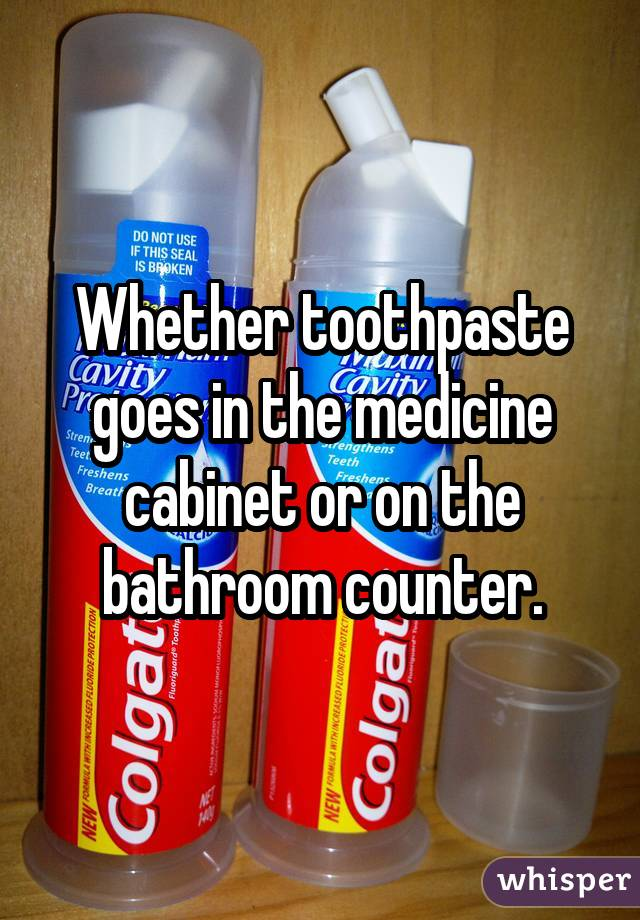 Whether toothpaste goes in the medicine cabinet or on the bathroom counter.