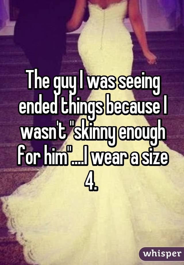 "The guy I was seeing ended things because I wasn't ""skinny enough for him""....I wear a size 4."