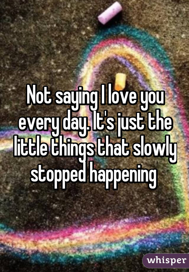 Not saying I love you every day. It's just the little things that slowly stopped happening