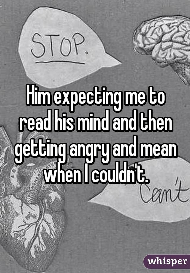 Him expecting me to read his mind and then getting angry and mean when I couldn't.