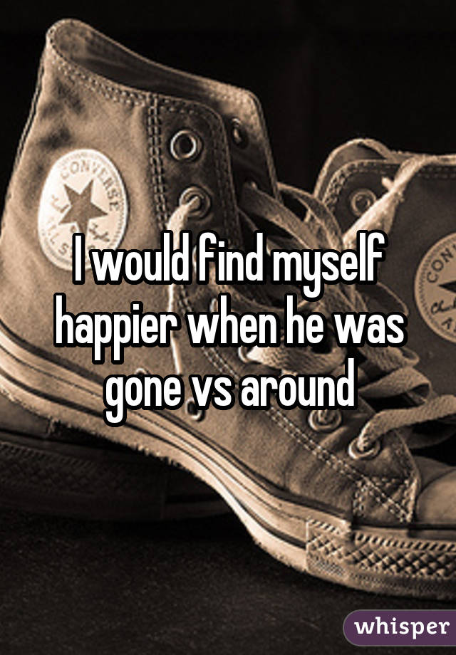 I would find myself happier when he was gone vs around