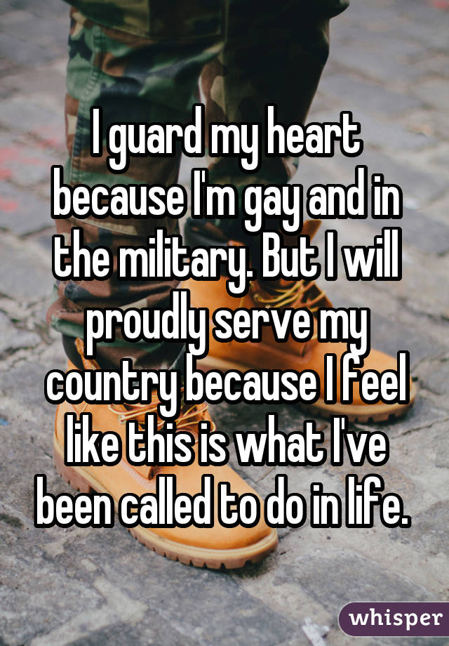 I guard my heart because I'm gay and in the military. But I will proudly serve my country because I feel like this is what I've been called to do in life.