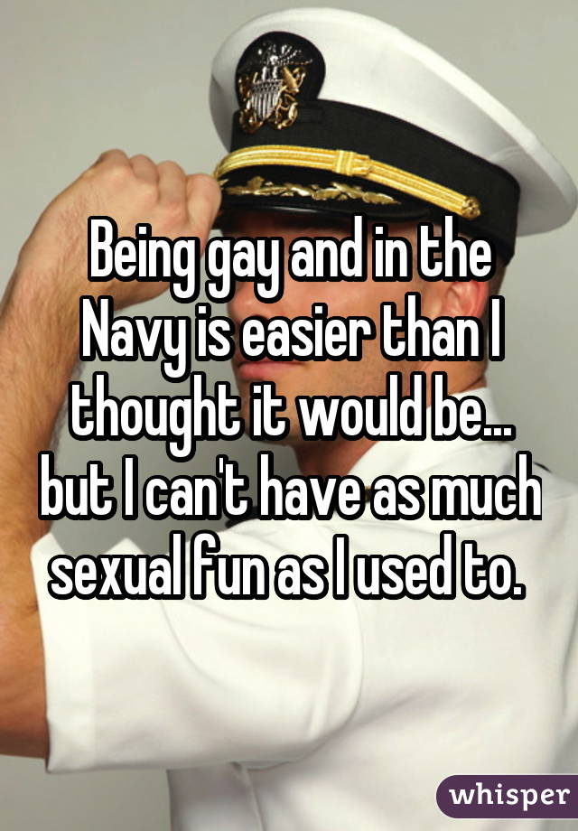 Being gay and in the Navy is easier than I thought it would be... but I can't have as much sexual fun as I used to.