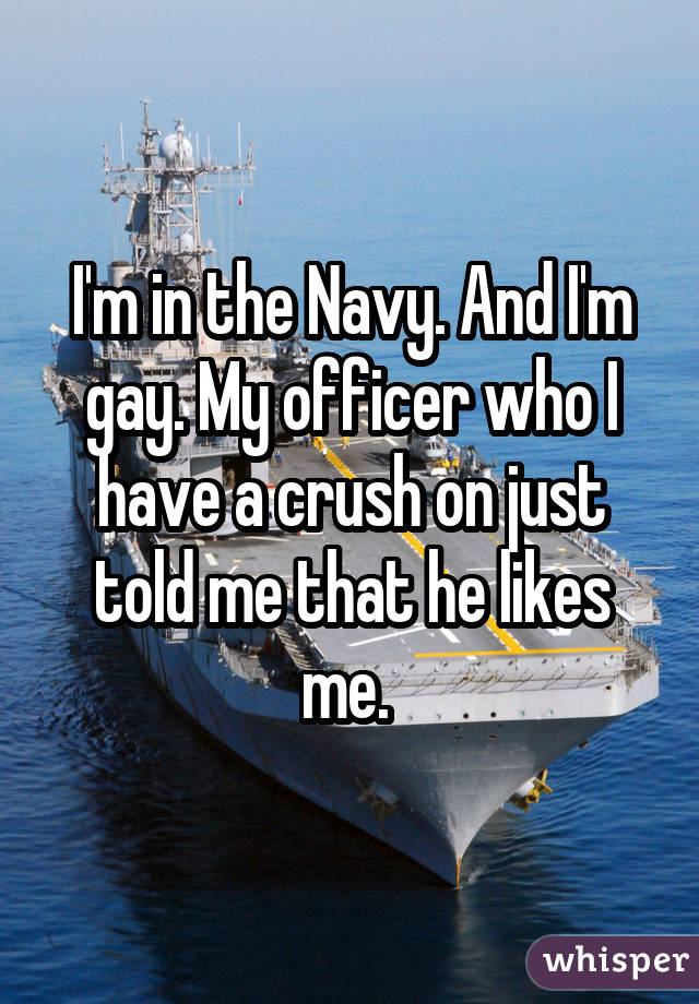 I'm in the Navy. And I'm gay. My officer who I have a crush on just told me that he likes me.