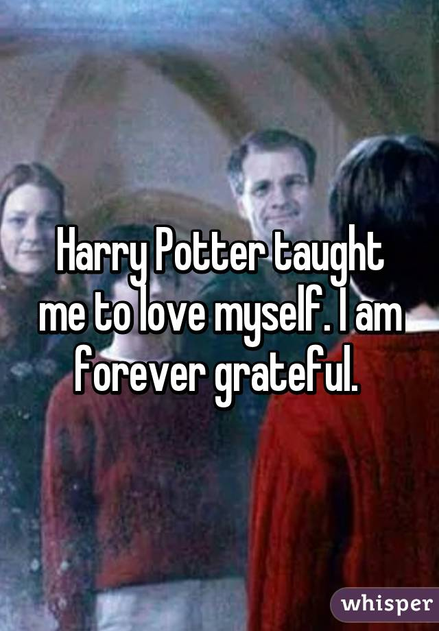Harry Potter taught me to love myself. I am forever grateful.