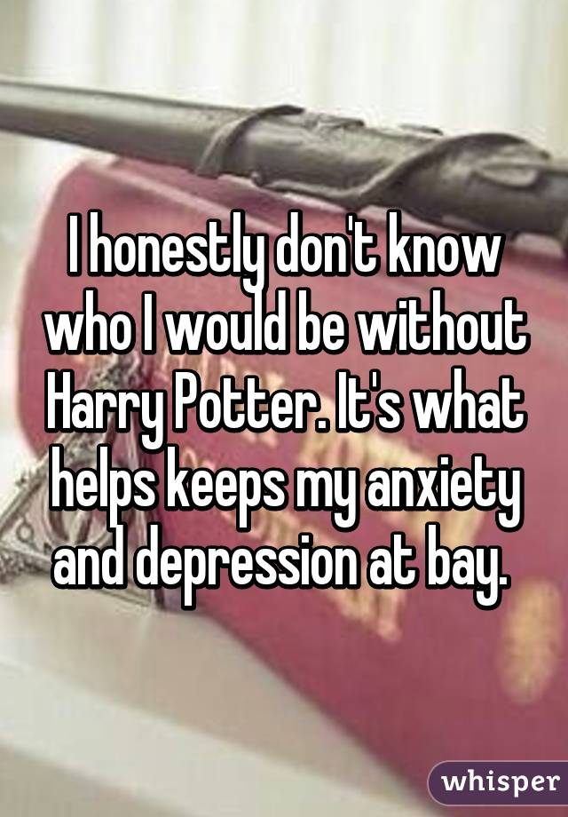 I honestly don't know who I would be without Harry Potter. It's what helps keeps my anxiety and depression at bay.