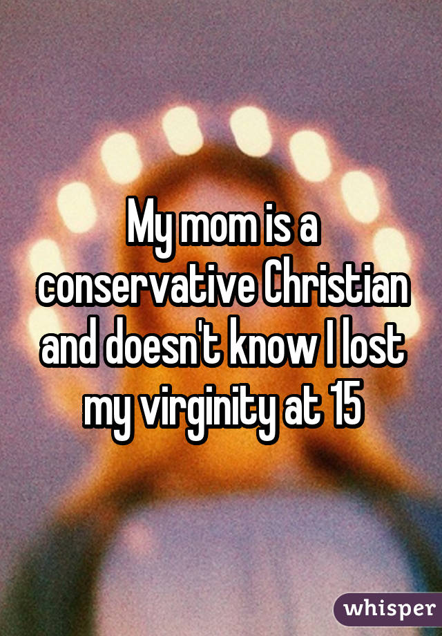 My mom is a conservative Christian and doesn't know I lost my virginity at 15