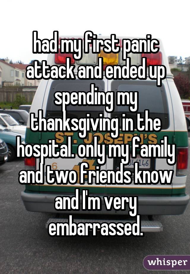 had my first panic attack and ended up spending my thanksgiving in the hospital. only my family and two friends know and I'm very embarrassed.