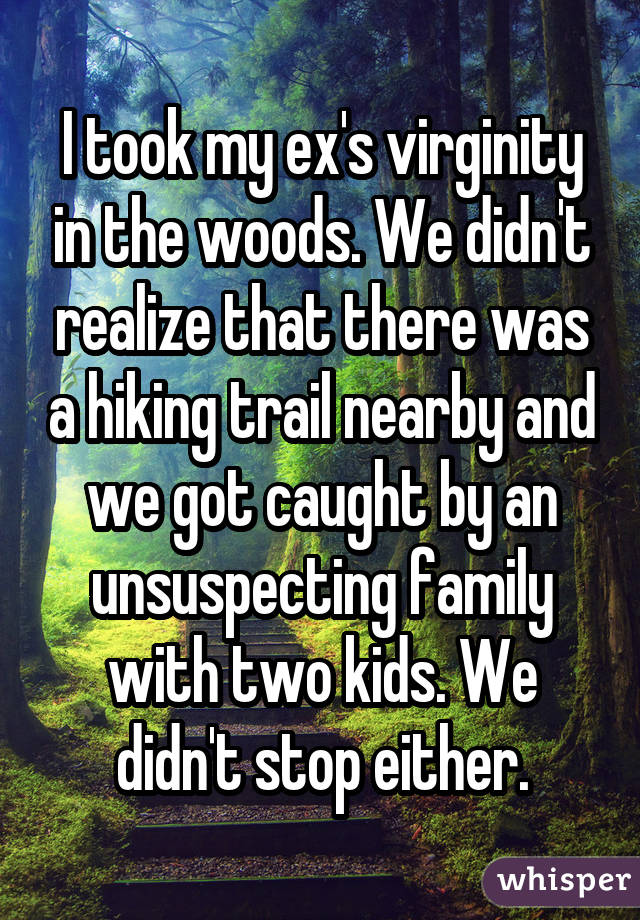 I took my ex's virginity in the woods. We didn't realize that there was a hiking trail nearby and we got caught by an unsuspecting family with two kids. We didn't stop either.