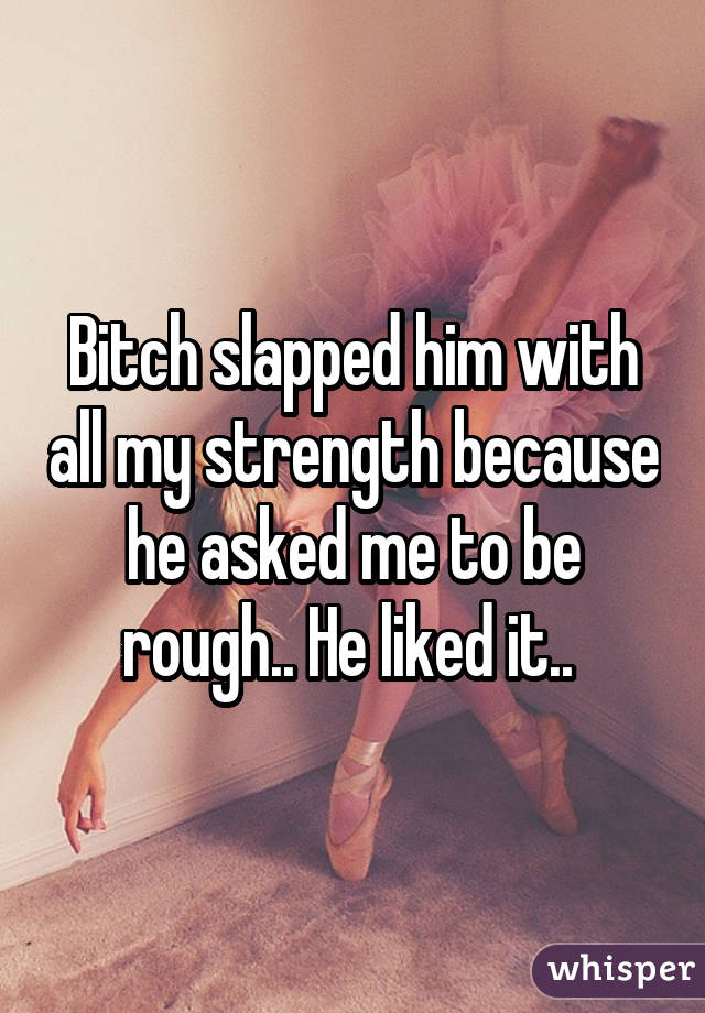 Bitch slapped him with all my strength because he asked me to be rough.. He liked it..