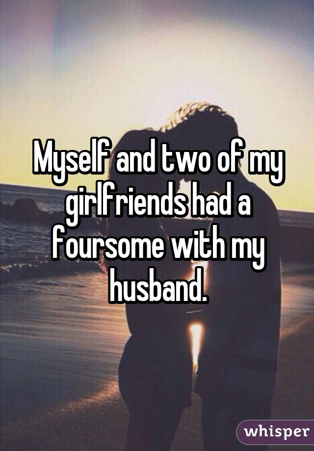 Myself and two of my girlfriends had a foursome with my husband.