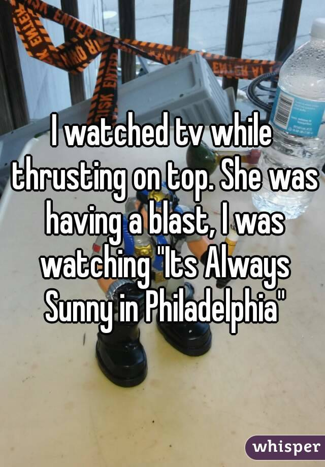 I watched tv while thrusting on top. She was having a blast, I was watching