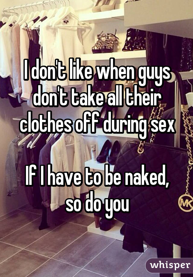 I don't like when guys don't take all their clothes off during sex If I have to be naked, so do you