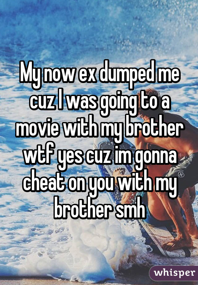 My now ex dumped me cuz I was going to a movie with my brother wtf yes cuz im gonna cheat on you with my brother smh