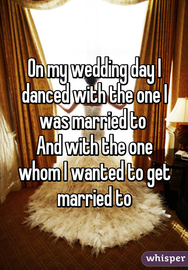 On my wedding day I danced with the one I was married to  And with the one whom I wanted to get married to