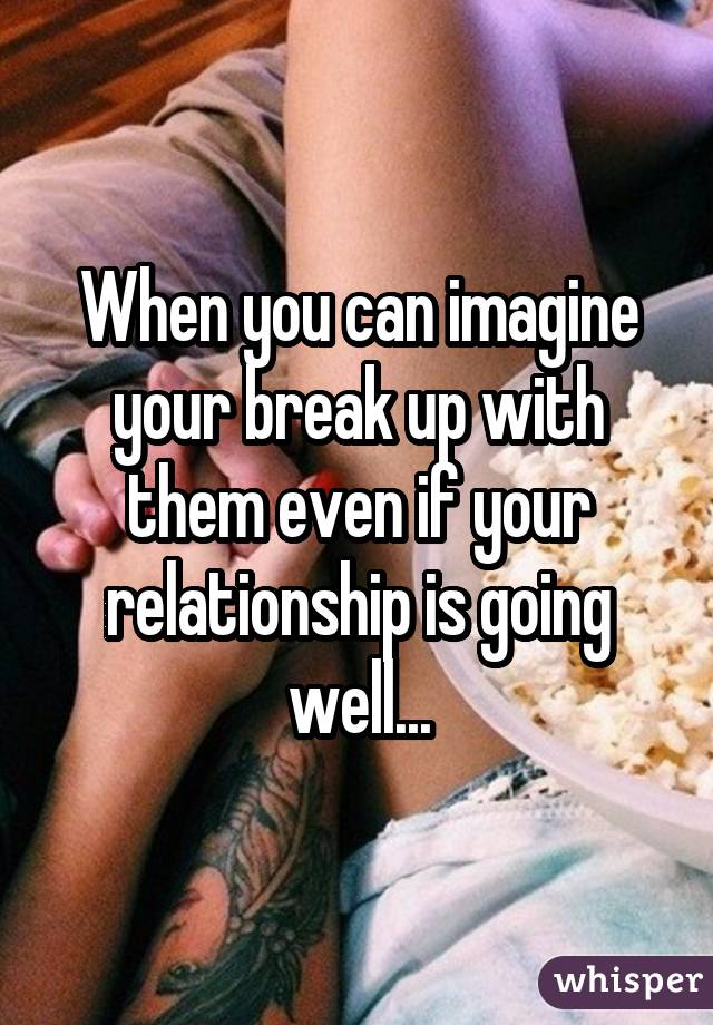 When you can imagine your break up with them even if your relationship is going well...