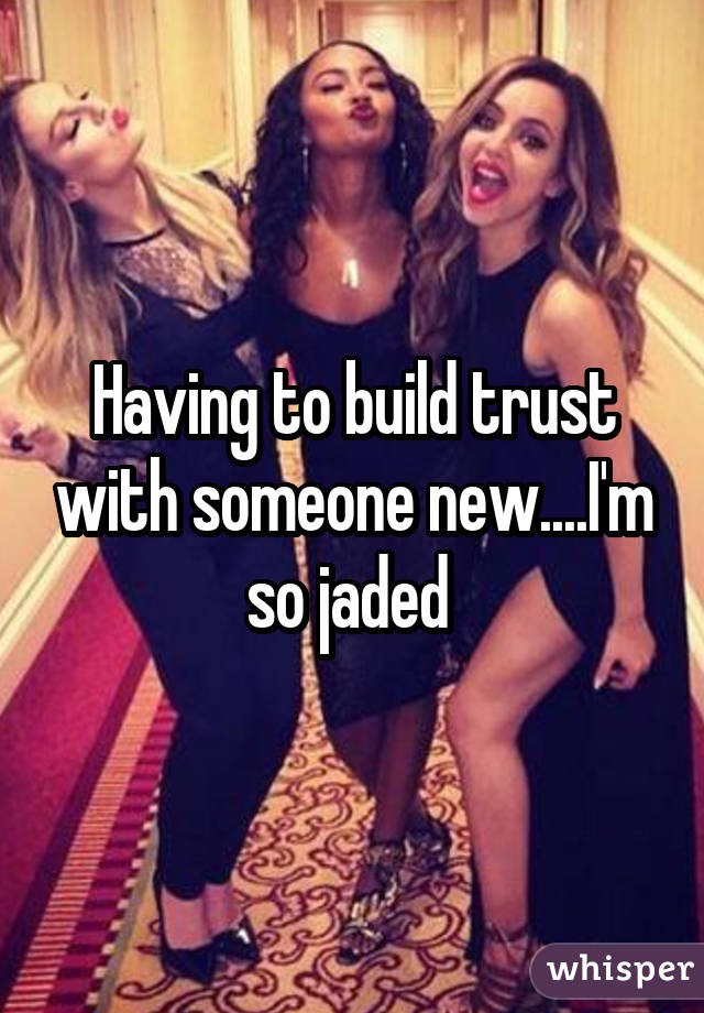 Having to build trust with someone new....I'm so jaded