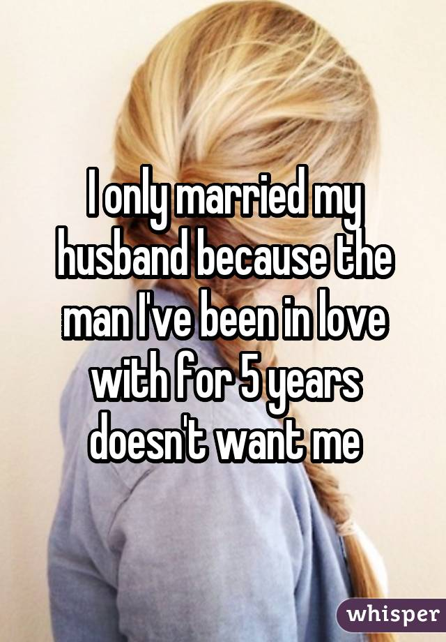 I only married my husband because the man I've been in love with for 5 years doesn't want me