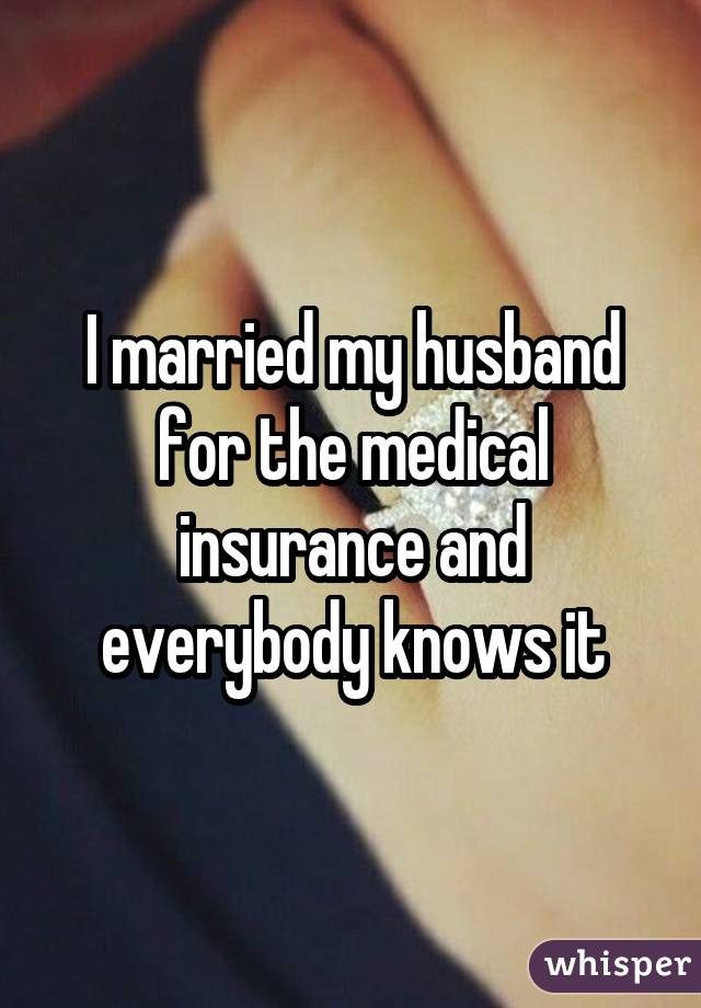 I married my husband for the medical insurance and everybody knows it