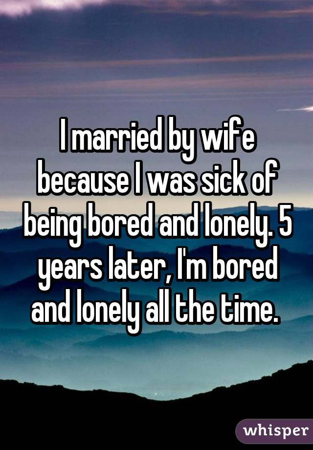 I married by wife because I was sick of being bored and lonely. 5 years later, I'm bored and lonely all the time.