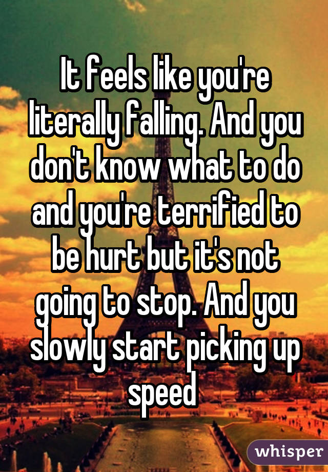 It feels like you're literally falling. And you don't know what to do and you're terrified to be hurt but it's not going to stop. And you slowly start picking up speed
