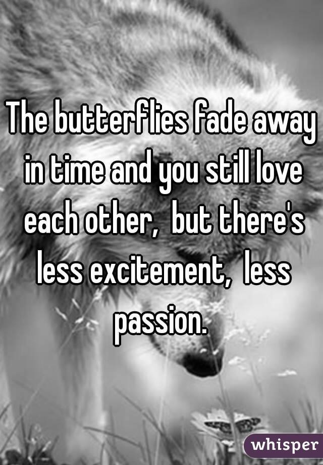 The butterflies fade away in time and you still love each other, but there's less excitement, less passion.