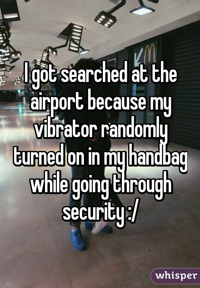 I got searched at the airport because my vibrator randomly turned on in my handbag while going through security :/