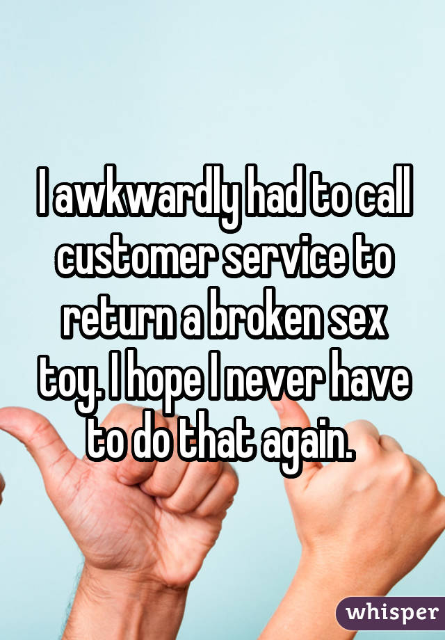 I awkwardly had to call customer service to return a broken sex toy. I hope I never have to do that again.