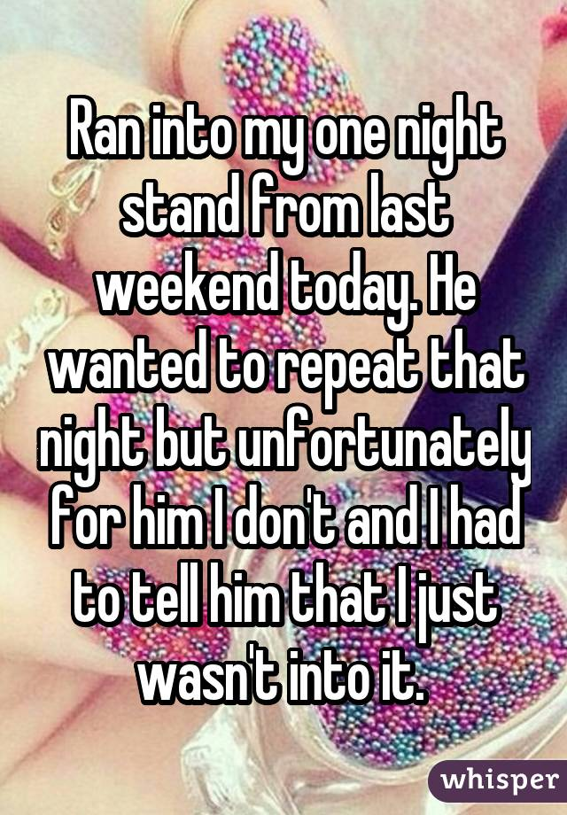 Ran into my one night stand from last weekend today. He wanted to repeat that night but unfortunately for him I don't and I had to tell him that I just wasn't into it.