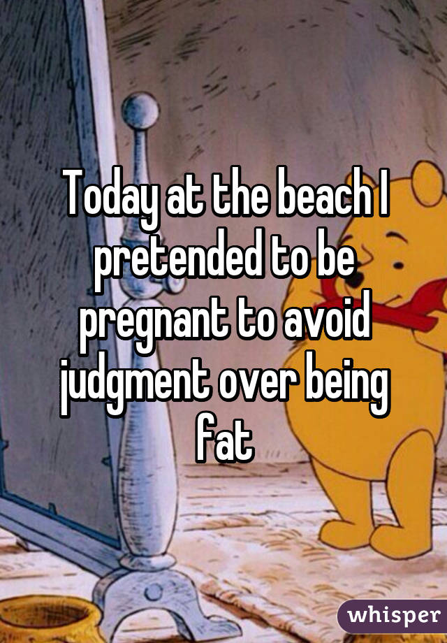 Today at the beach I pretended to be pregnant to avoid judgment over being fat