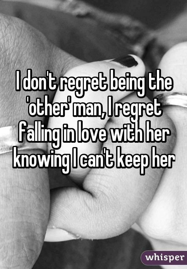 I don't regret being the 'other' man, I regret falling in love with her knowing I can't keep her