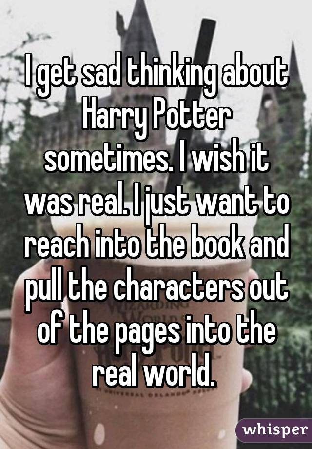 I get sad thinking about Harry Potter sometimes. I wish it was real. I just want to reach into the book and pull the characters out of the pages into the real world.